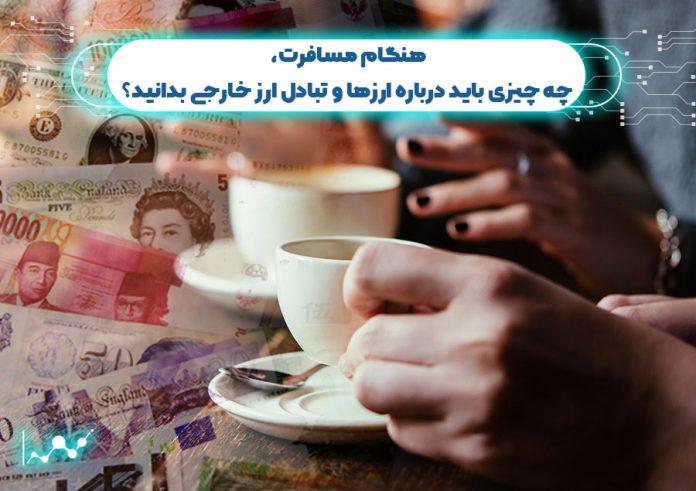 هنگام مسافرت چه چیزی باید درباره ارزها و تبادل ارز خارجی بدانید؟