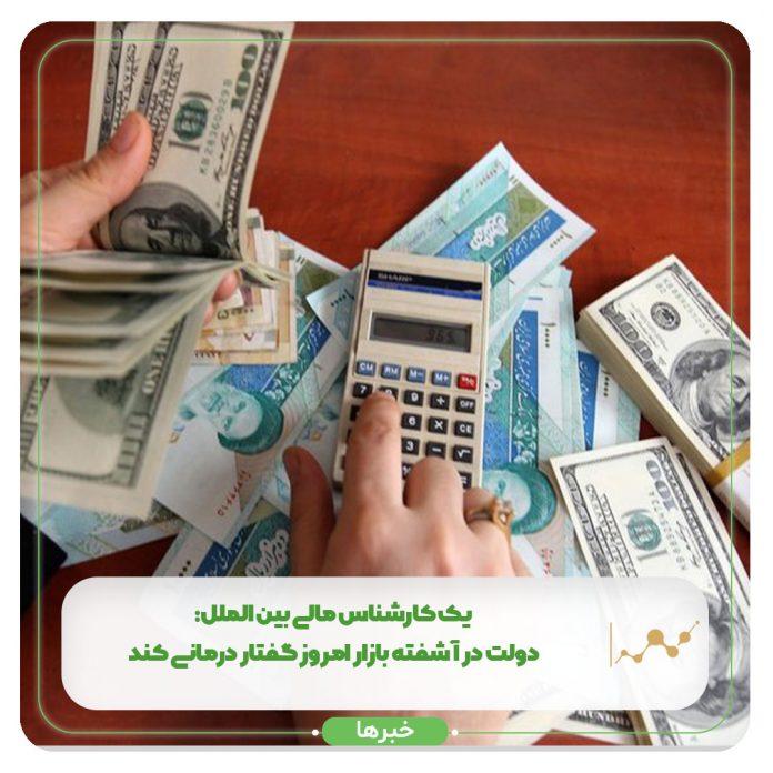 یک کارشناس مالی بین الملل: دولت در آشفته بازار امروز گفتار درمانی کند