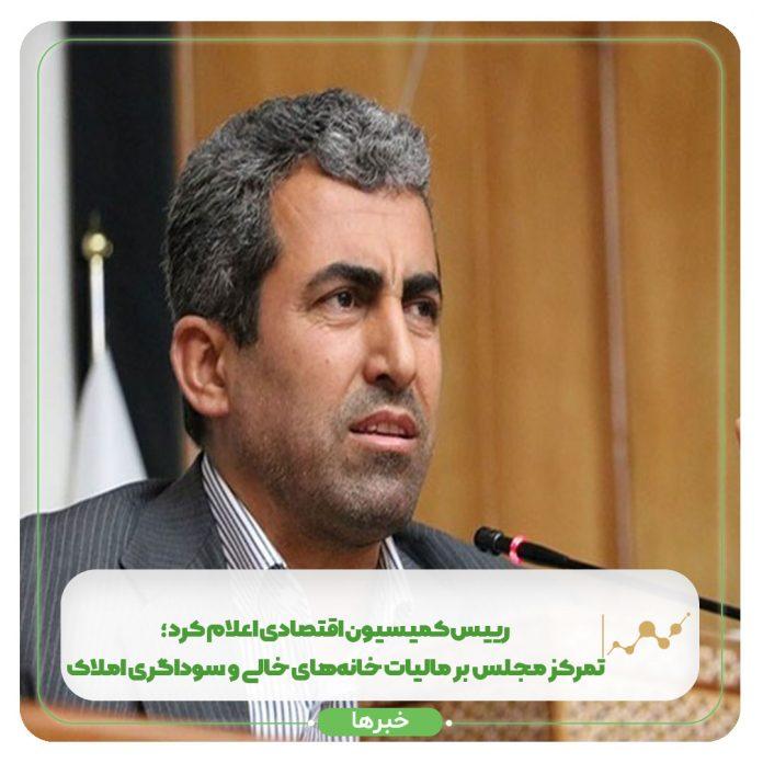 رییس کمیسیون اقتصادی اعلام کرد؛ تمرکز مجلس بر مالیات خانههای خالی و سوداگری املاک