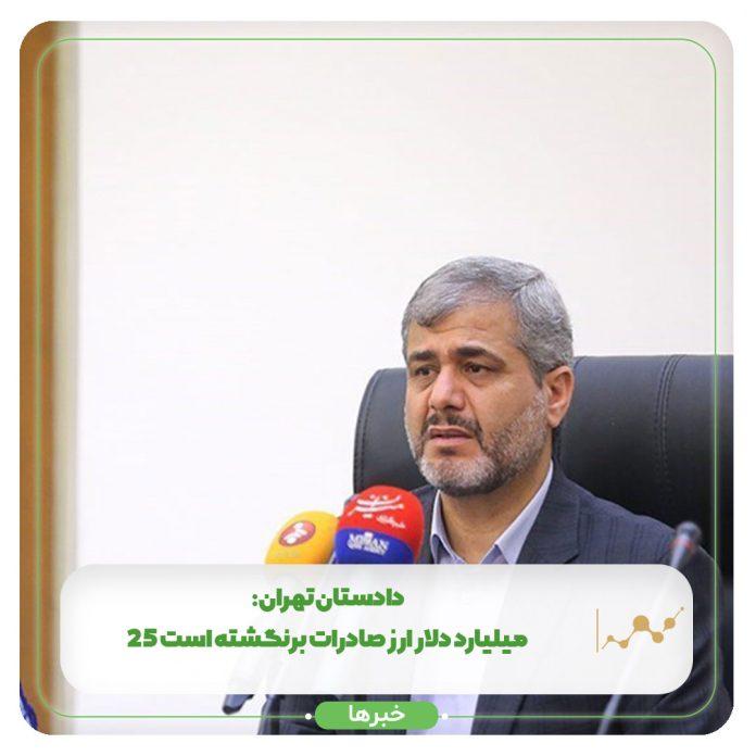 دادستان تهران: ۲۵ میلیارد دلار ارز صادرات برنگشته است