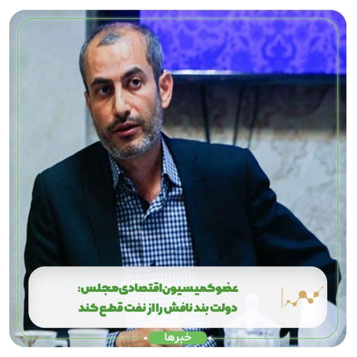 عضو کمیسیون اقتصادی مجلس: دولت بند نافش را از نفت قطع کند